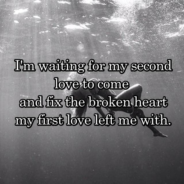 I'm waiting for my second love to come  and fix the broken heart my first love left me with.