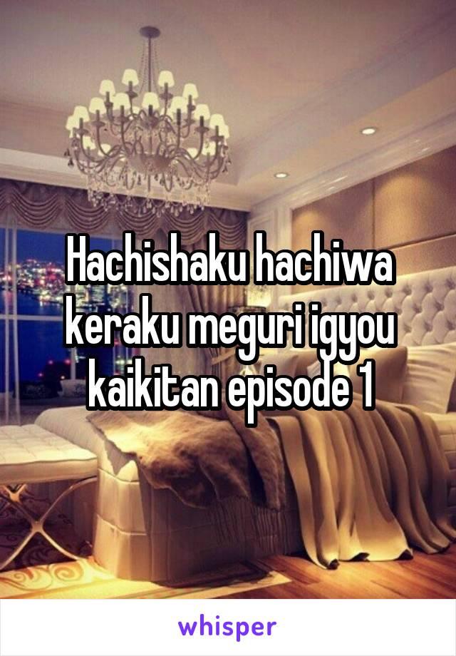Hachishaku hachiwa keraku meguri igyou kaikitan episode 1 raw