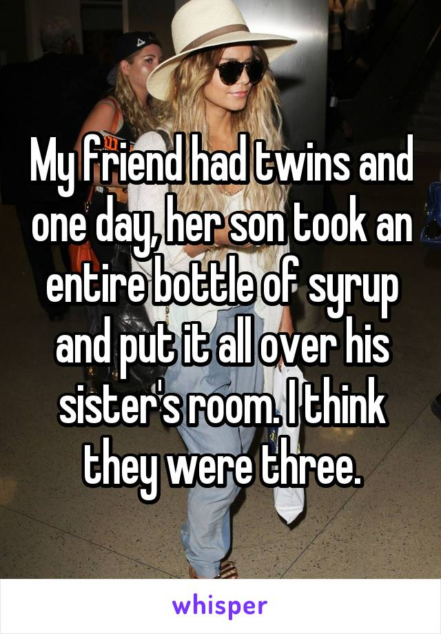 My friend had twins and one day, her son took an entire bottle of syrup and put it all over his sister's room. I think they were three.