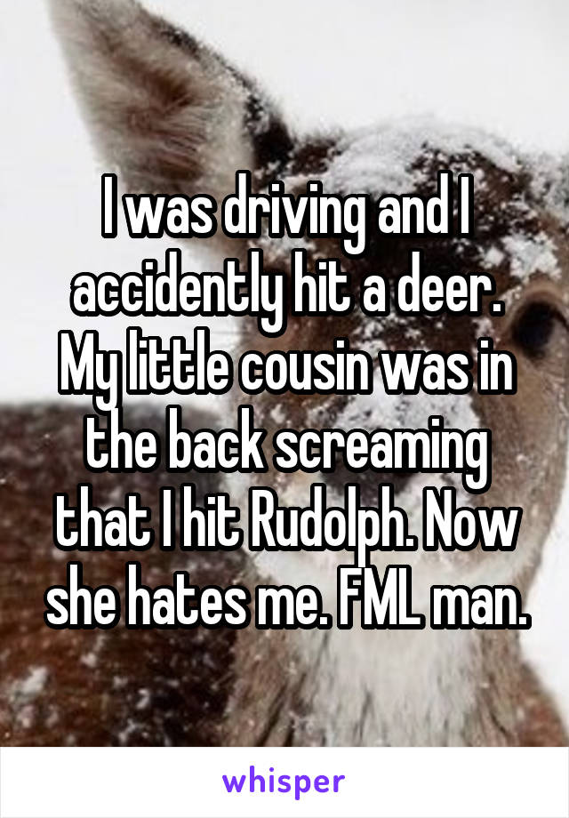 I was driving and I accidently hit a deer. My little cousin was in the back screaming that I hit Rudolph. Now she hates me. FML man.