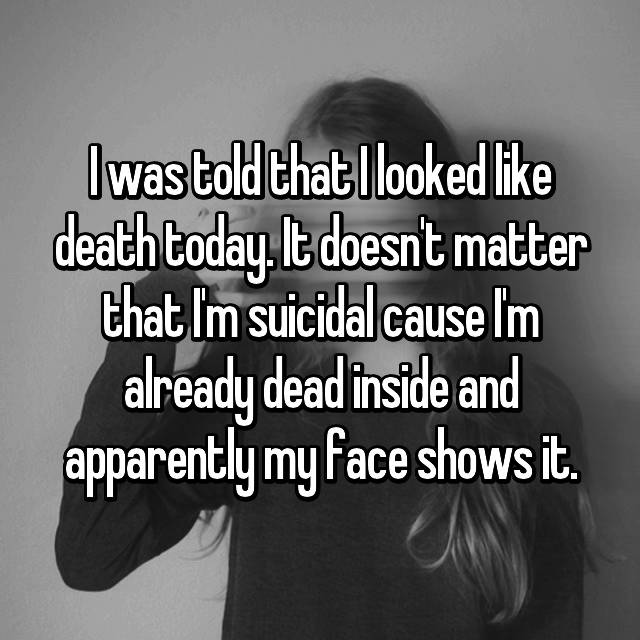 I was told that I looked like death today. It doesn't matter that I'm suicidal cause I'm already dead inside and apparently my face shows it.