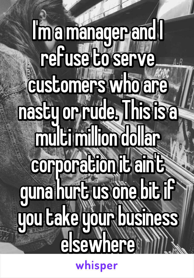 I'm a manager and I refuse to serve customers who are nasty or rude. This is a multi million dollar corporation it ain't guna hurt us one bit if you take your business elsewhere
