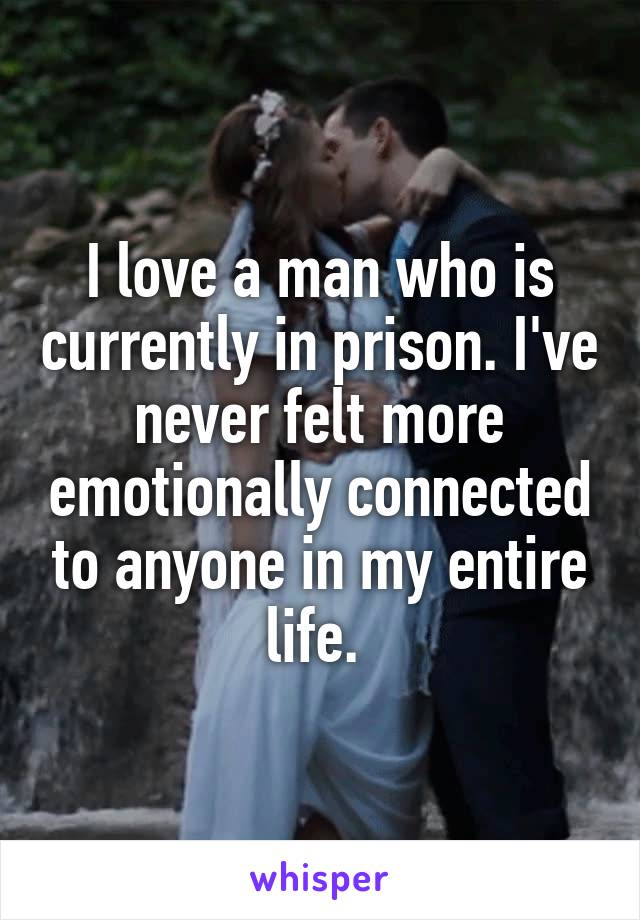 I love a man who is currently in prison. I've never felt more emotionally connected to anyone in my entire life.