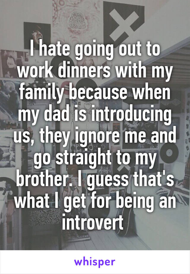 I hate going out to work dinners with my family because when my dad is introducing us, they ignore me and go straight to my brother. I guess that's what I get for being an introvert