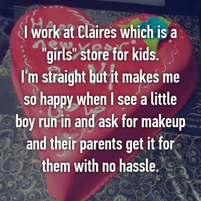 "I work at Claires which is a ""girls"" store for kids. I'm straight but it makes me so happy when I see a little boy run in and ask for makeup and their parents get it for them with no hassle."
