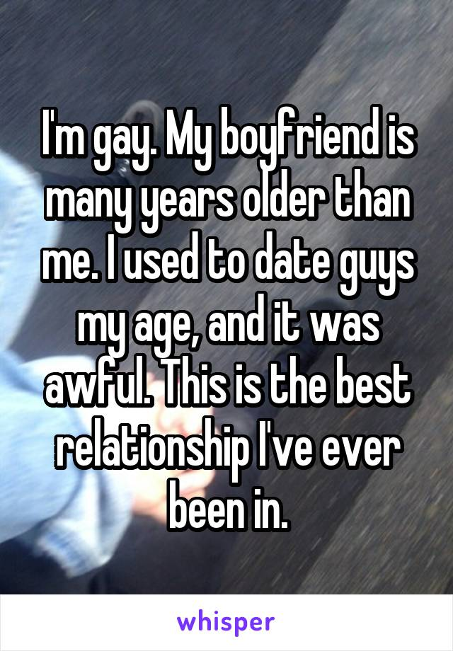 I'm gay. My boyfriend is many years older than me. I used to date guys my age, and it was awful. This is the best relationship I've ever been in.