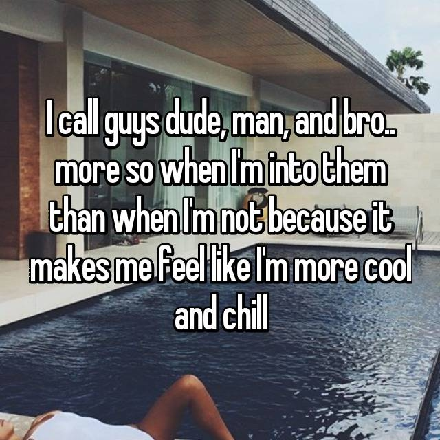 I call guys dude, man, and bro.. more so when I'm into them than when I'm not because it makes me feel like I'm more cool and chill 💅🏼