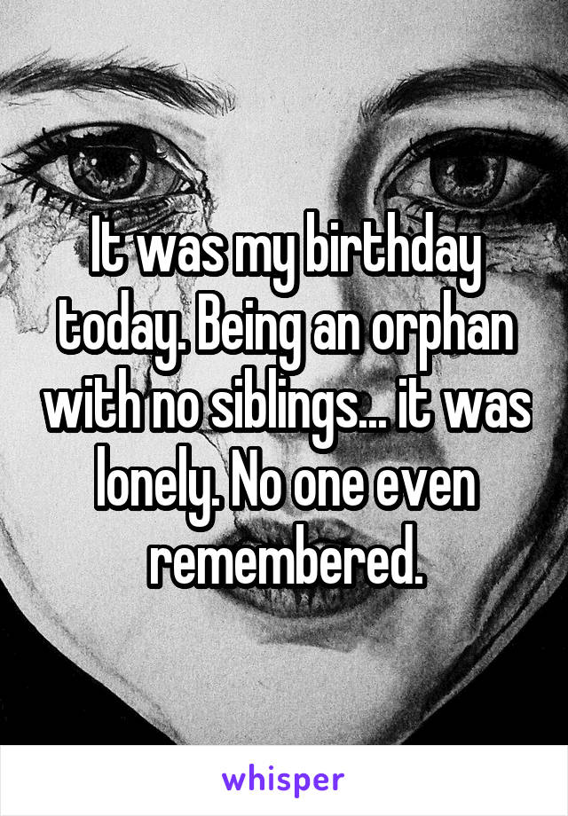 It was my birthday today. Being an orphan with no siblings... it was lonely. No one even remembered.