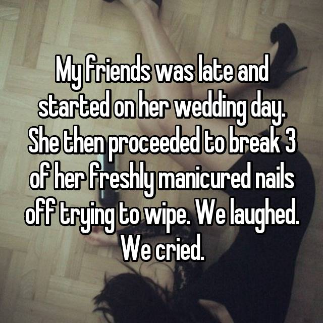 My friends was late and started on her wedding day. She then proceeded to break 3 of her freshly manicured nails off trying to wipe. We laughed. We cried.