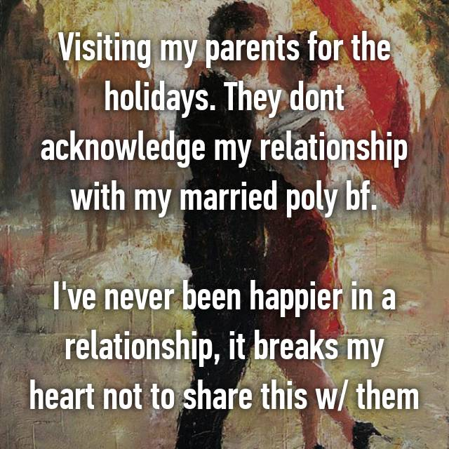 Visiting my parents for the holidays. They dont acknowledge my relationship with my married poly bf.  I've never been happier in a relationship, it breaks my heart not to share this w/ them