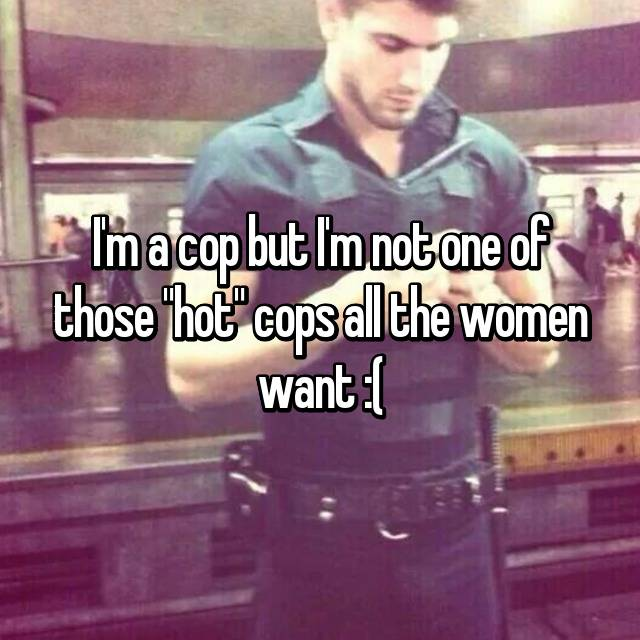 "I'm a cop but I'm not one of those ""hot"" cops all the women want :("