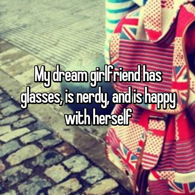 My dream girlfriend has glasses, is nerdy, and is happy with herself