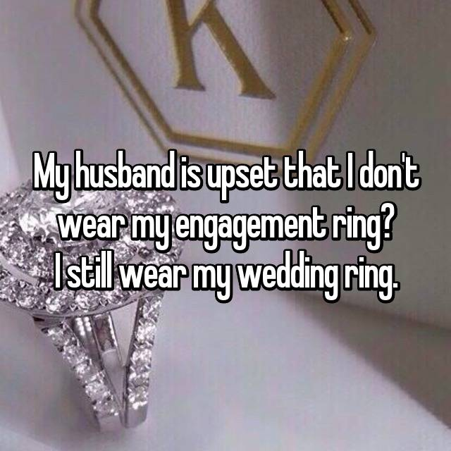 My husband is upset that I don't wear my engagement ring? I still wear my wedding ring.