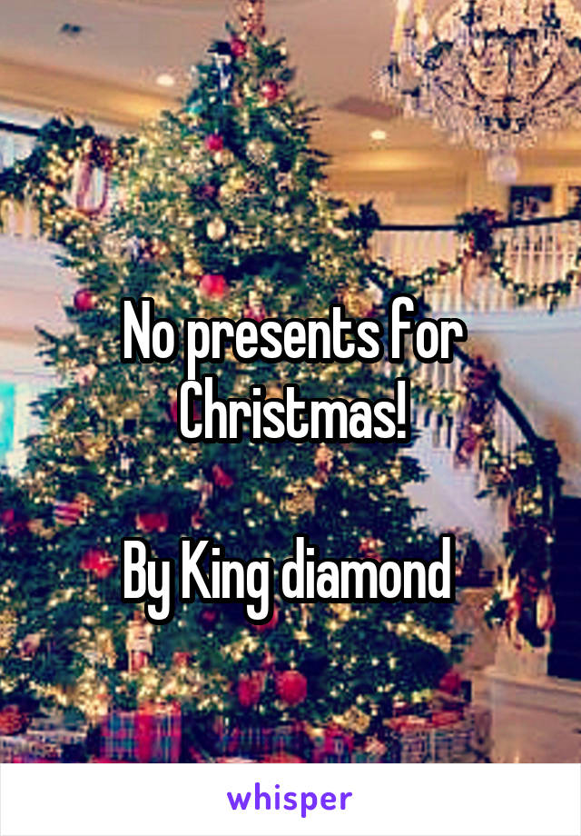 No presents for Christmas! By King diamond