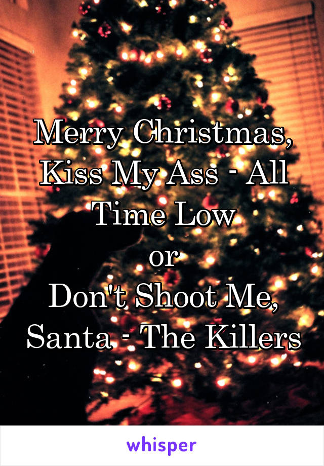 Merry Christmas, Kiss My Ass - All Time Low or Don\'t Shoot Me, Santa ...