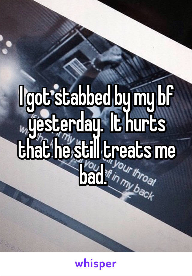 I got stabbed by my bf yesterday.  It hurts that he still treats me bad.