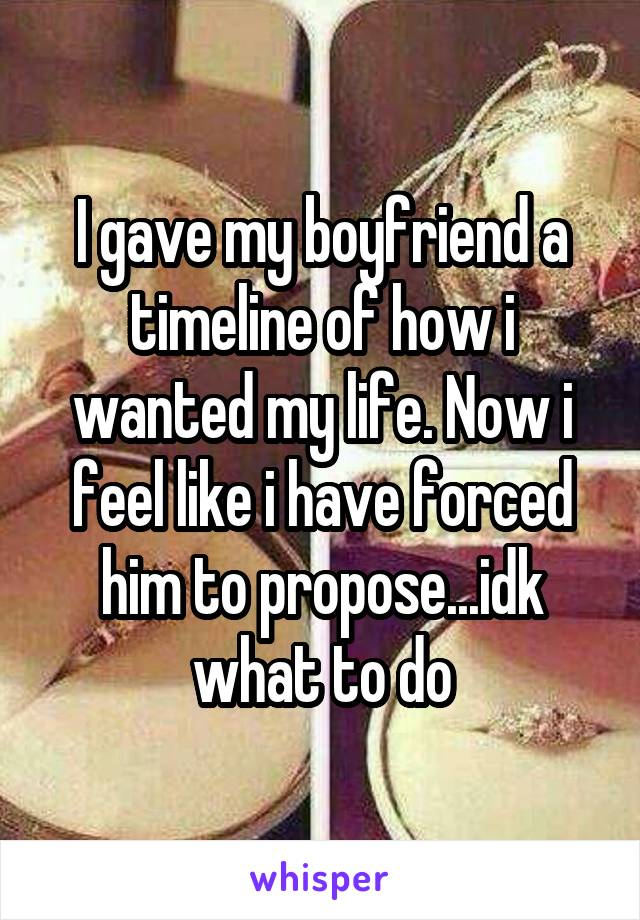 I gave my boyfriend a timeline of how i wanted my life. Now i feel like i have forced him to propose...idk what to do