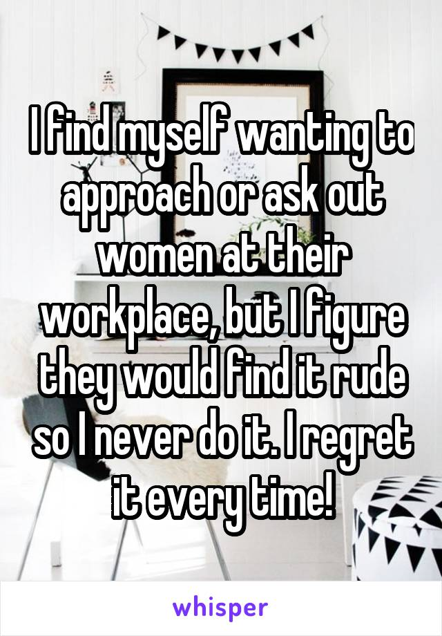 I find myself wanting to approach or ask out women at their workplace, but I figure they would find it rude so I never do it. I regret it every time!