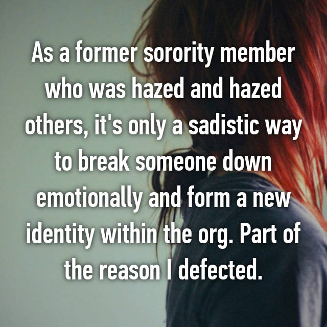 As a former sorority member who was hazed and hazed others, it's only a sadistic way to break someone down emotionally and form a new identity within the org. Part of the reason I defected.