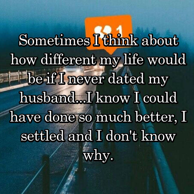 Sometimes I think about how different my life would be if I never dated my husband...I know I could have done so much better, I settled and I don't know why. 😕