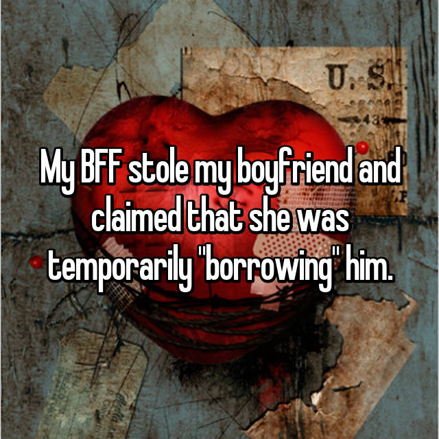 "My BFF stole my boyfriend and claimed that she was temporarily ""borrowing"" him."