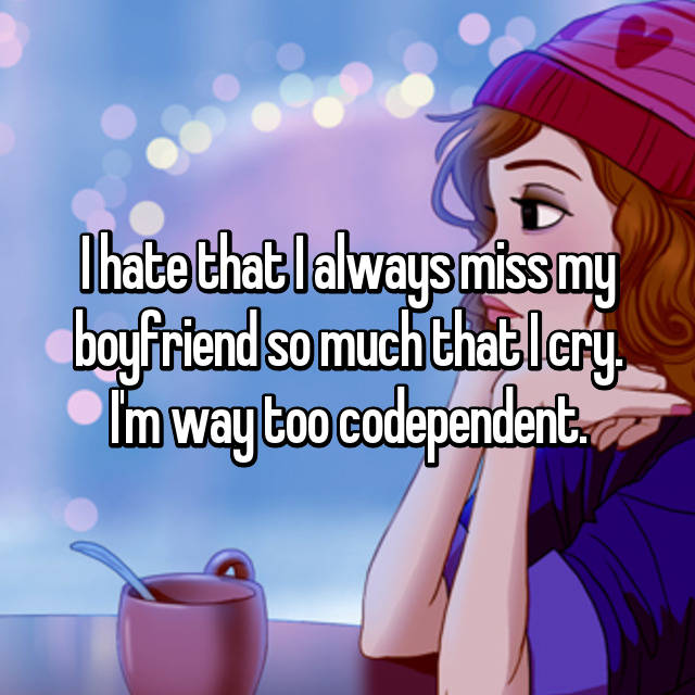 I hate that I always miss my boyfriend so much that I cry. I'm way too codependent.😔