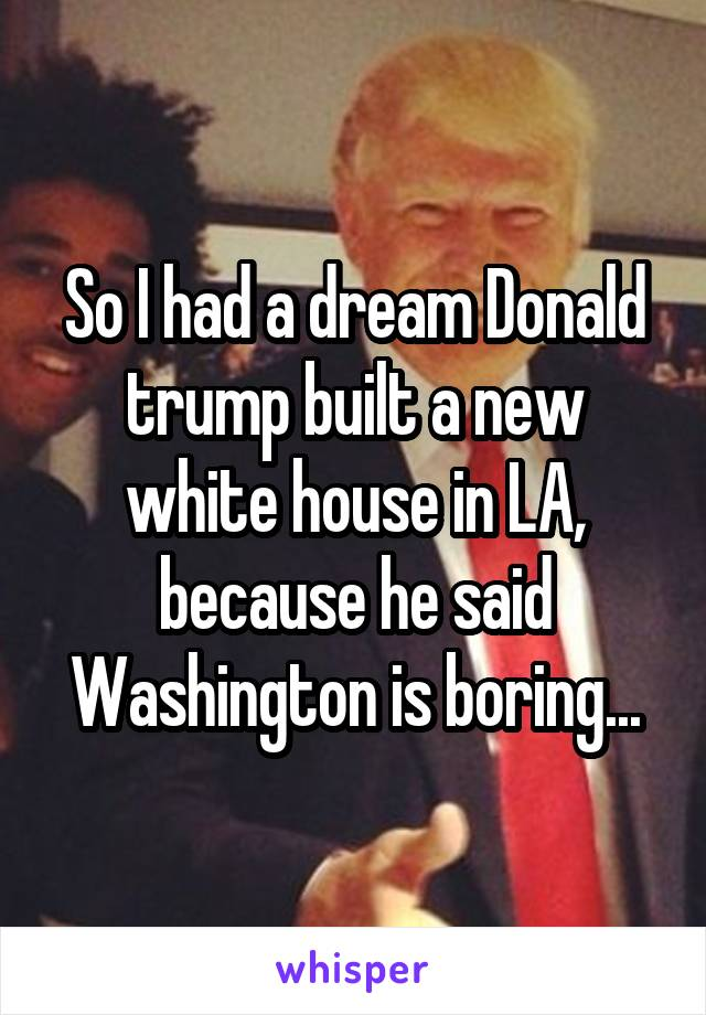 So I had a dream Donald trump built a new white house in LA, because he said Washington is boring...