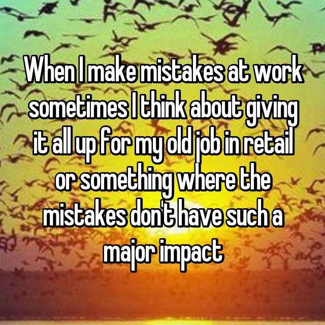 When I make mistakes at work sometimes I think about giving it all up for my old job in retail or something where the mistakes don't have such a major impact