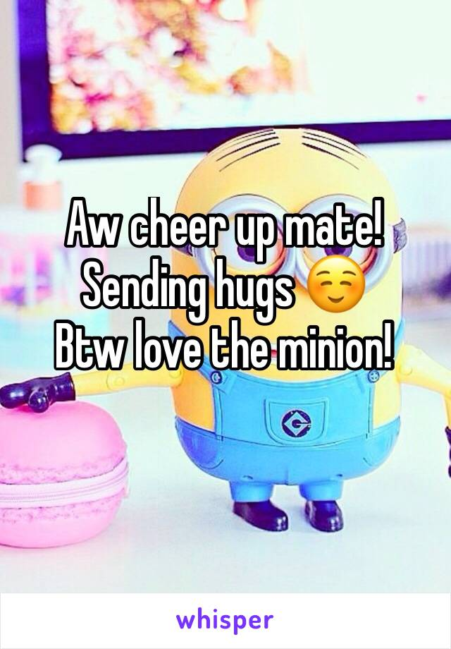 Sending Hugs ☺ Btw Love The Minion!