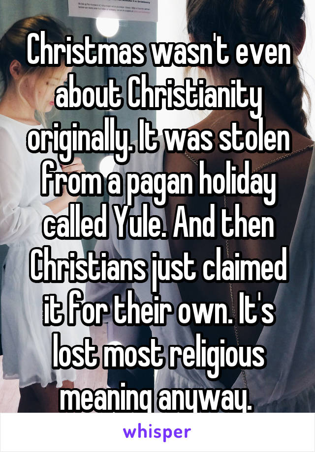 Christmas wasn't even about Christianity originally  It was stolen