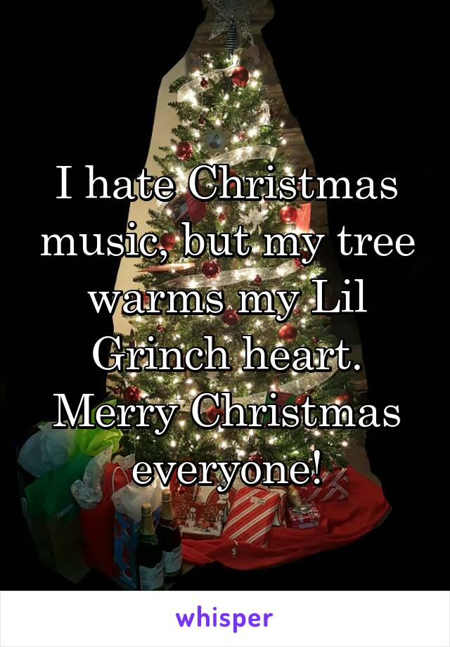 I Hate Christmas.I Hate Christmas Music But My Tree Warms My Lil Grinch