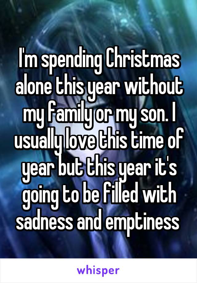 im spending christmas alone this year without my family or my son