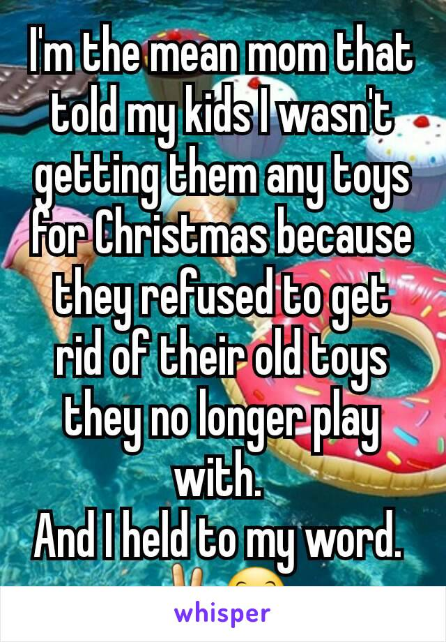 I'm the mean mom that told my kids I wasn't getting them any toys for Christmas because they refused to get rid of their old toys they no longer play with.  And I held to my word.  ✌😊
