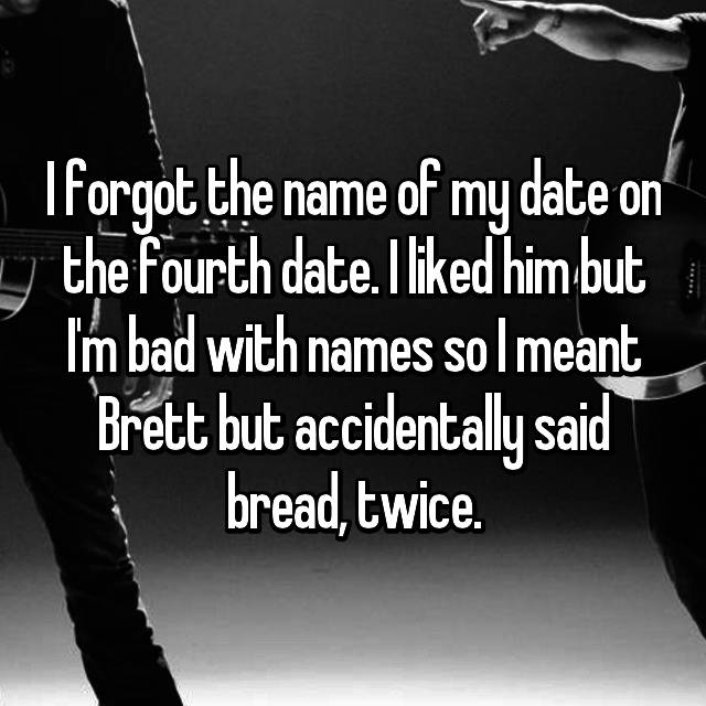 I forgot the name of my date on the fourth date. I liked him but I'm bad with names so I meant Brett but accidentally said bread, twice.