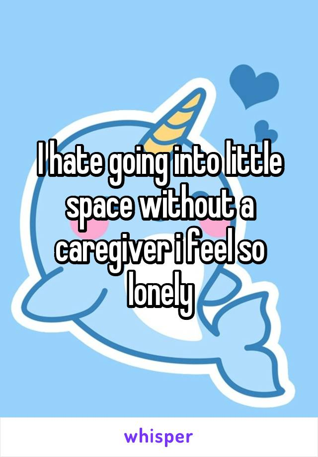 I hate going into little space without a caregiver i feel so lonely