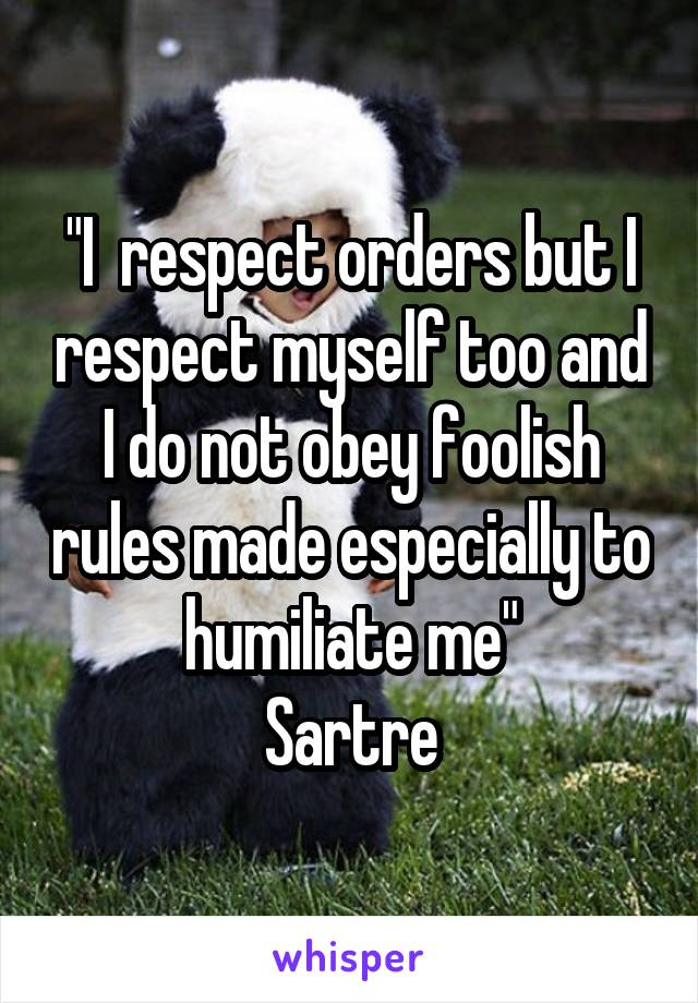 """""""I  respect orders but I respect myself too and I do not obey foolish rules made especially to humiliate me"""" Sartre"""