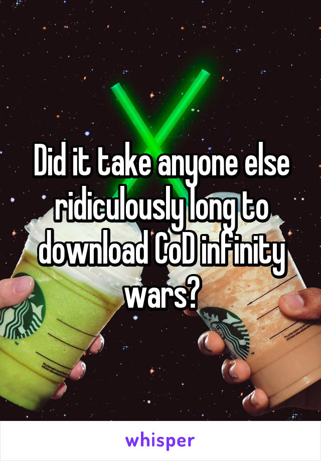 Did it take anyone else ridiculously long to download CoD infinity wars?