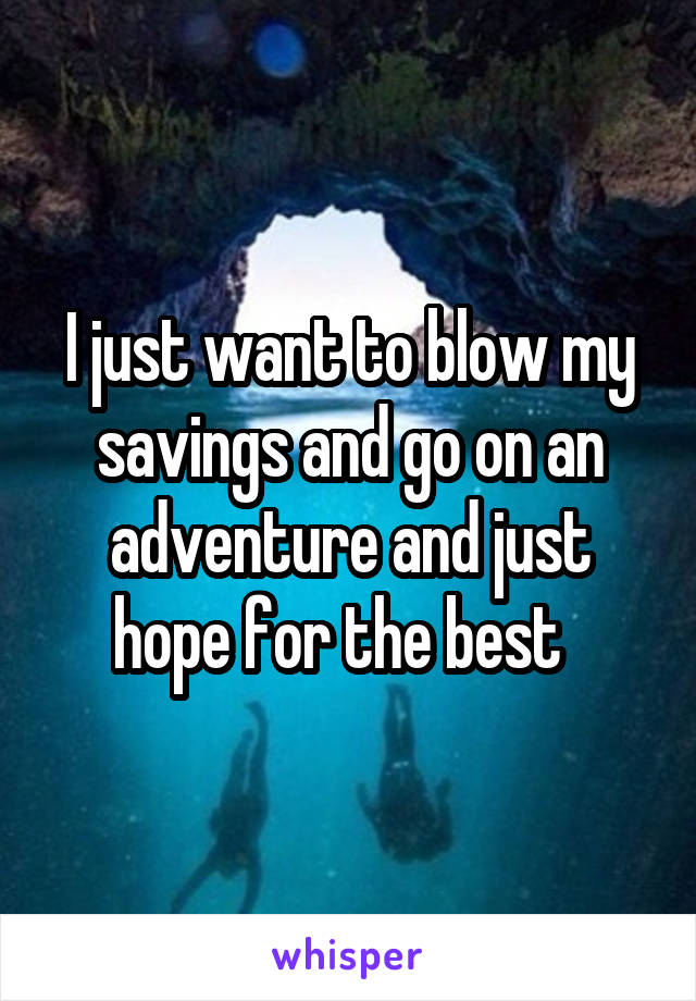 I just want to blow my savings and go on an adventure and just hope for the best