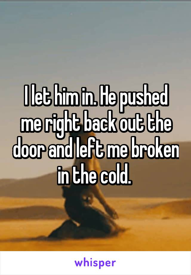I let him in. He pushed me right back out the door and left me broken in the cold.