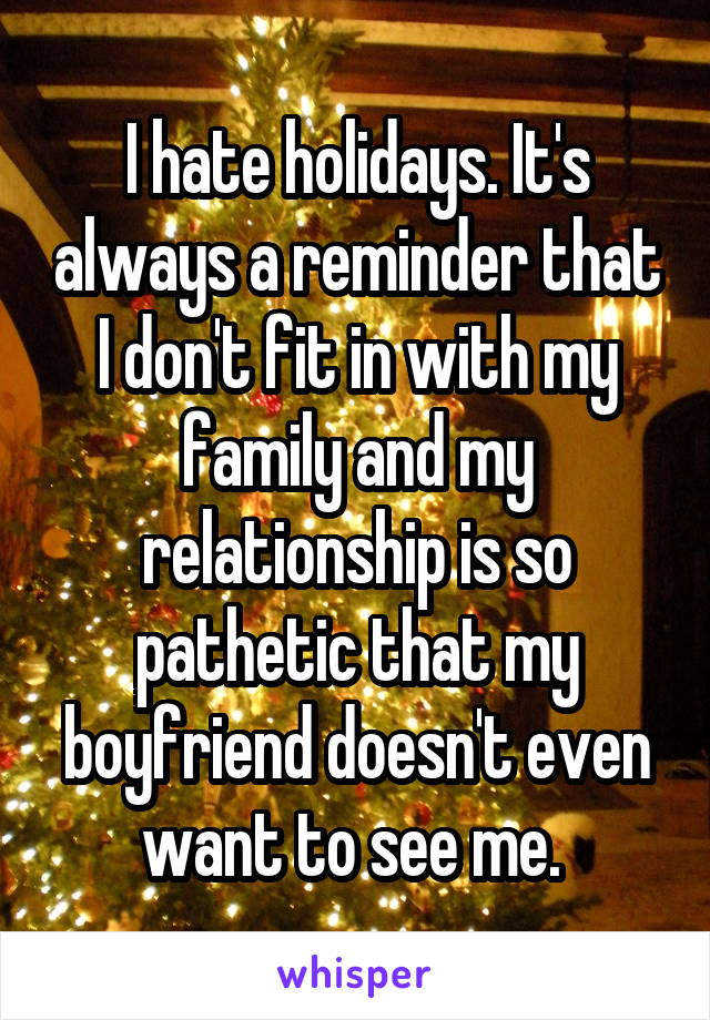I hate holidays. It's always a reminder that I don't fit in with my family and my relationship is so pathetic that my boyfriend doesn't even want to see me.