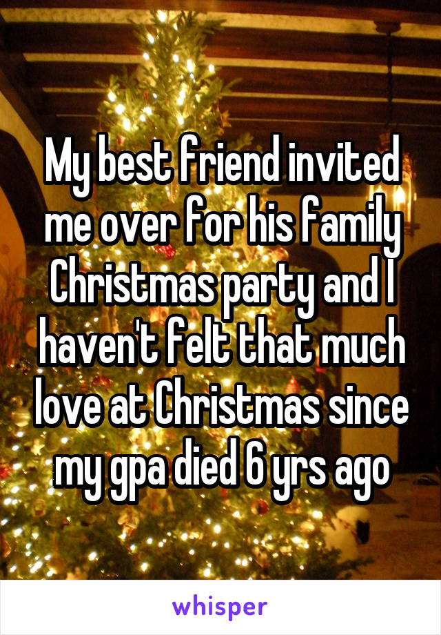 My best friend invited me over for his family Christmas party and I haven't felt that much love at Christmas since my gpa died 6 yrs ago