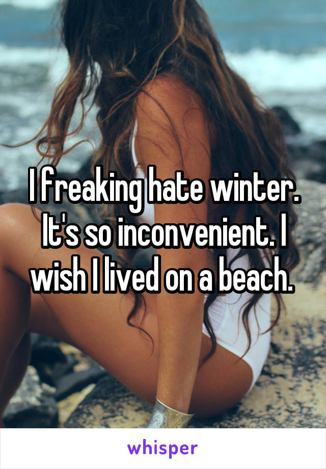 I freaking hate winter. It's so inconvenient. I wish I lived on a beach.