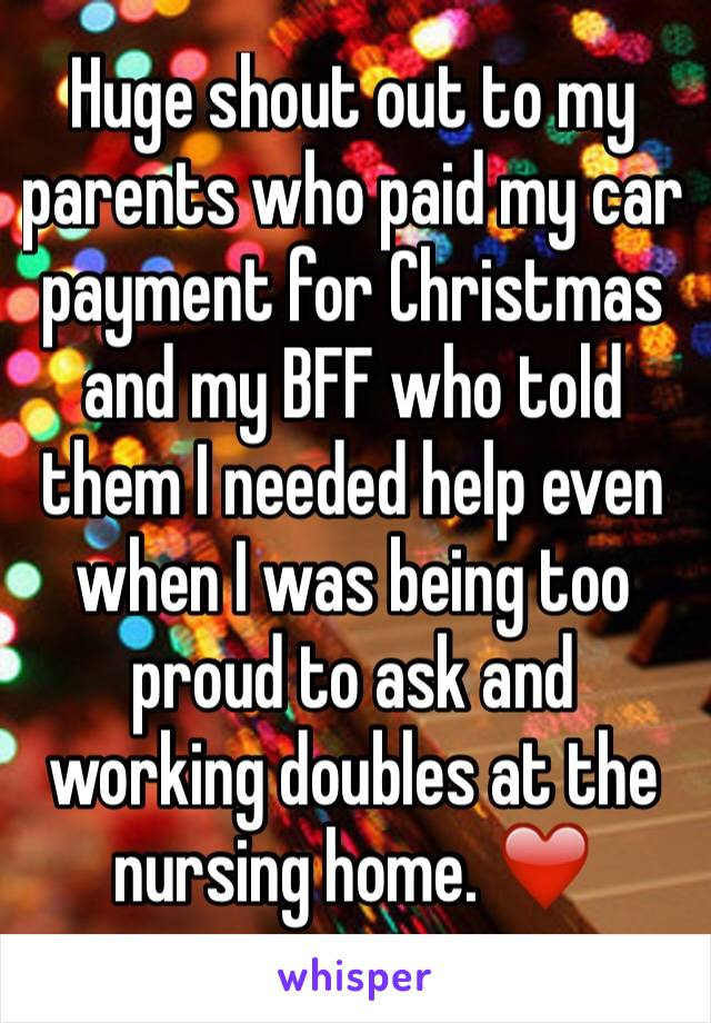 Huge shout out to my parents who paid my car payment for Christmas and my BFF who told them I needed help even when I was being too proud to ask and working doubles at the nursing home. ❤️