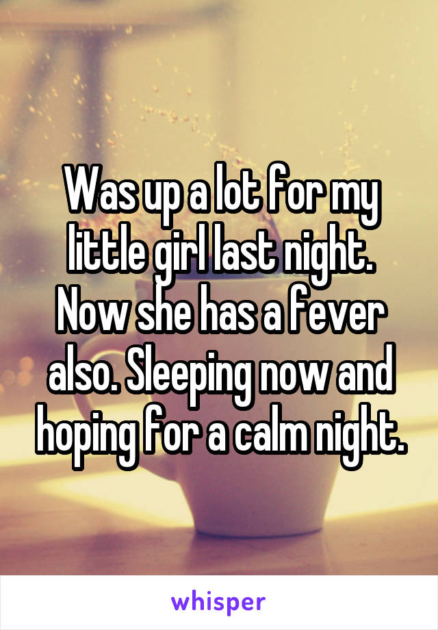 Was up a lot for my little girl last night. Now she has a fever also. Sleeping now and hoping for a calm night.