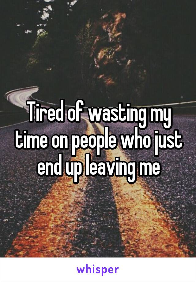 Tired of wasting my time on people who just end up leaving me