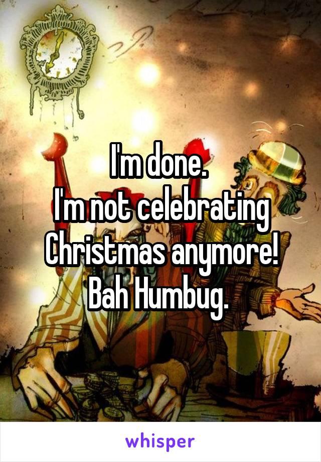 I'm done.  I'm not celebrating Christmas anymore! Bah Humbug.