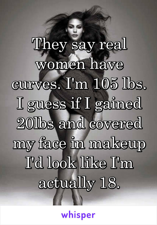 They say real women have curves. I'm 105 lbs. I guess if I gained 20lbs and covered my face in makeup I'd look like I'm actually 18.