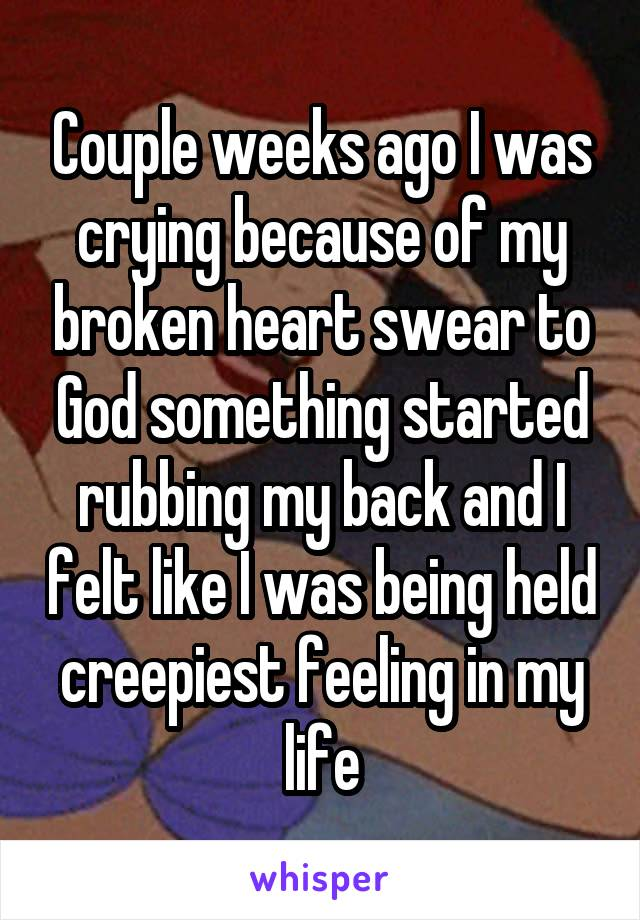 Couple weeks ago I was crying because of my broken heart swear to God something started rubbing my back and I felt like I was being held creepiest feeling in my life