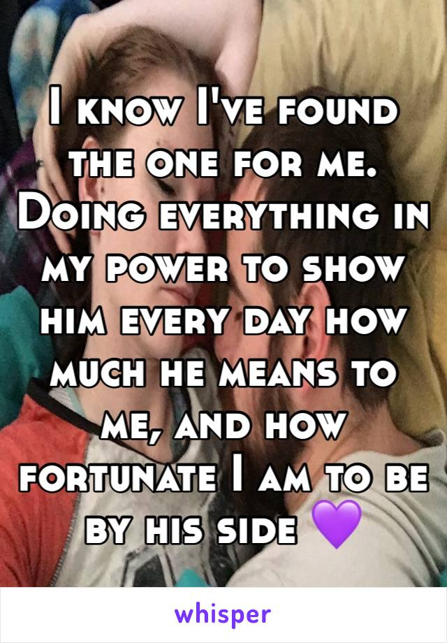 I know I've found the one for me. Doing everything in my power to show him every day how much he means to me, and how fortunate I am to be by his side 💜