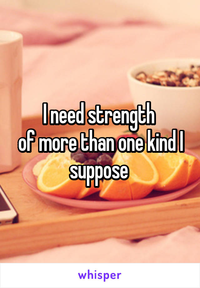 I need strength  of more than one kind I suppose